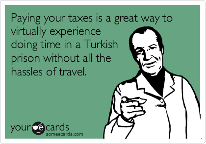 Paying your taxes is a great way to virtually experience doing time in a Turkish prison without all the hassles of travel.