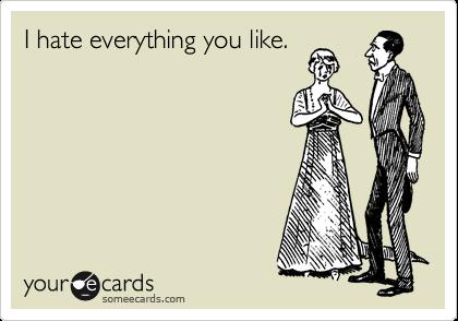 I hate everything you like.
