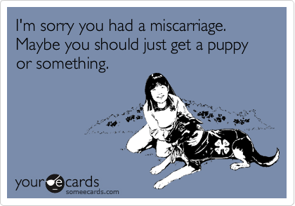 I'm sorry you had a miscarriage. Maybe you should just get a puppy or something.