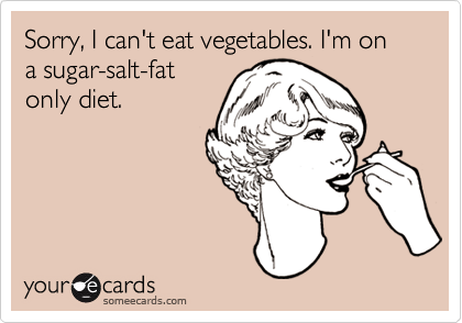 Sorry, I can't eat vegetables. I'm on a sugar-salt-fat only diet.