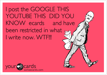 I post the GOOGLE THIS  YOUTUBE THIS  DID YOU KNOW  ecards     and have been restricted in what I write now. WTF!!!