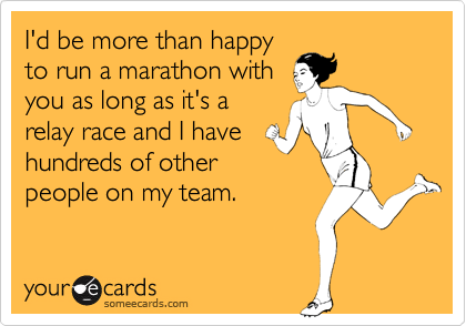 I'd be more than happy to run a marathon with  you as long as it's a relay race and I have hundreds of other people on my team.