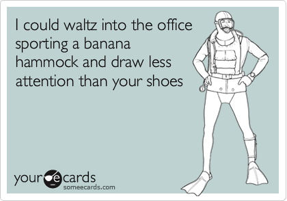 I could waltz into the office sporting a banana hammock and draw less attention than your shoes