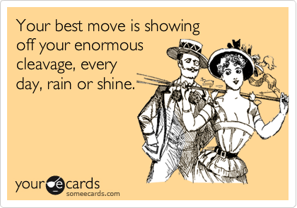 Your best move is showing  off your enormous cleavage, every day, rain or shine.