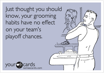 Just thought you should know, your grooming habits have no effect on your team's playoff chances.