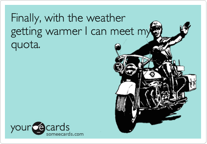 Finally, with the weather getting warmer I can meet my quota.