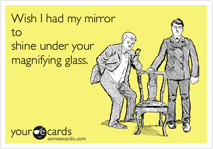 Wish I had my mirror to shine under your magnifying glass.