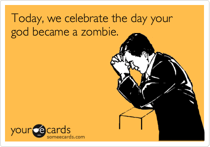 Today, we celebrate the day your god became a zombie.