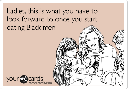 Ladies, this is what you have to look forward to once you start dating Black men