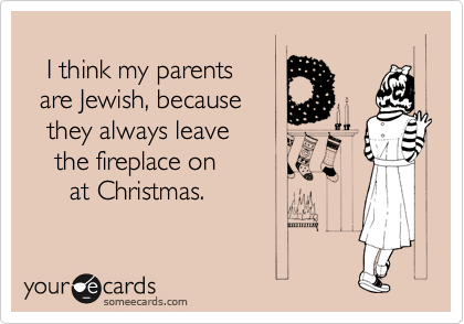 I think my parents   are Jewish, because    they always leave     the fireplace on       at Christmas.