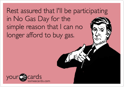Rest assured that I'll be participating in No Gas Day for the simple reason that I can no longer afford to buy gas.