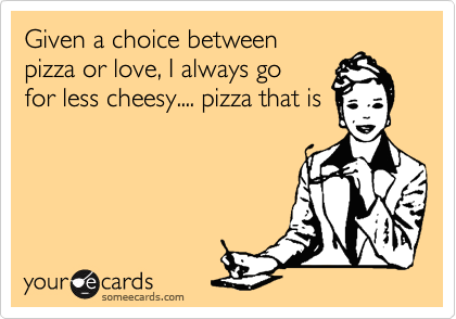 Given a choice between  pizza or love, I always go  for less cheesy.... pizza that is