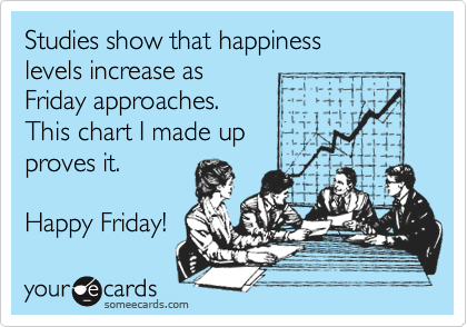 Studies show that happiness  levels increase as  Friday approaches. This chart I made up proves it.  Happy Friday!
