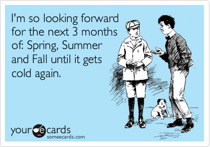 I'm so looking forward for the next 3 months of: Spring, Summer and Fall until it gets cold again.