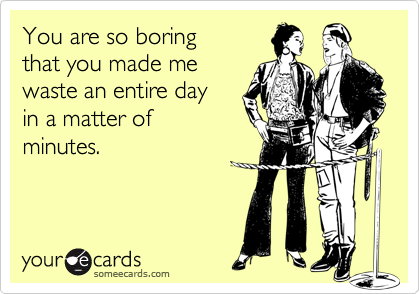 You are so boring that you made me  waste an entire day  in a matter of minutes.