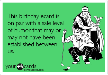 This birthday ecard is  on par with a safe level  of humor that may or  may not have been  established between  us.