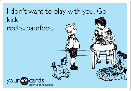 I don't want to play with you. Go kick rocks...barefoot.