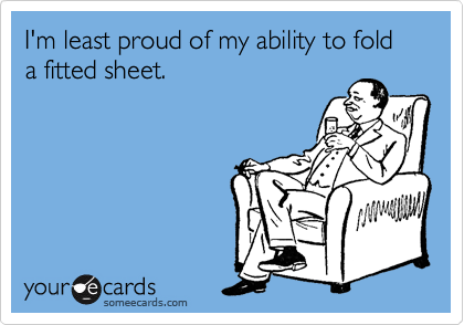 I'm least proud of my ability to fold a fitted sheet.
