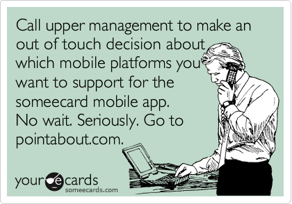 Call upper management to make an out of touch decision about which mobile platforms you want to support for the someecard mobile app. No wait. Seriously. Go to pointabout.com.