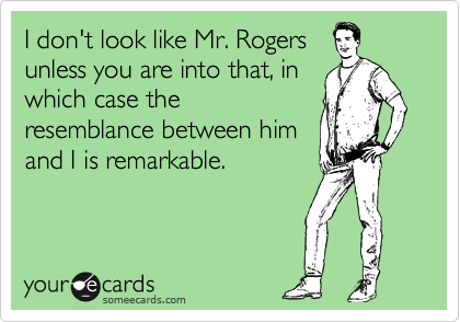 I don't look like Mr. Rogers unless you are into that, in which case the resemblance between him and I is remarkable.