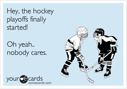 Hey, the hockey playoffs finally  started!   Oh yeah.. nobody cares.