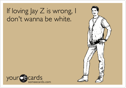 If loving Jay Z is wrong, I don't wanna be white.