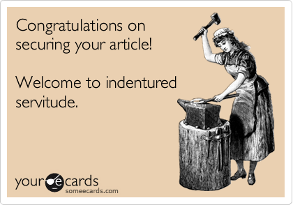 Congratulations on securing your article!  Welcome to indentured servitude.