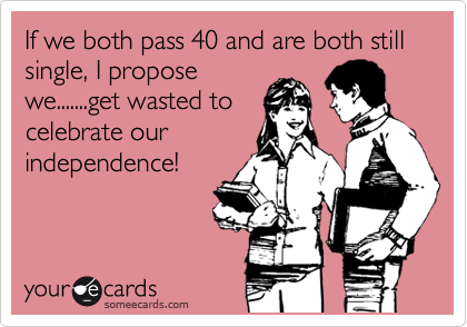 If we both pass 40 and are both still single, I propose we.......get wasted to celebrate our independence!
