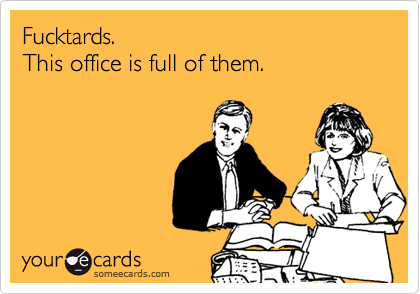 Fucktards.  This office is full of them.
