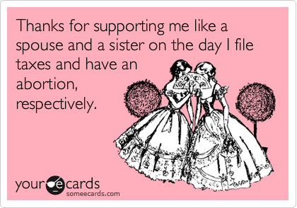 Thanks for supporting me like a spouse and a sister on the day I file taxes and have an abortion, respectively.