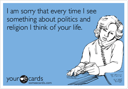 I am sorry that every time I see something about politics and religion I think of your life.