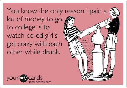 You know the only reason I paid a lot of money to go to college is to watch co-ed girl's get crazy with each other while drunk.