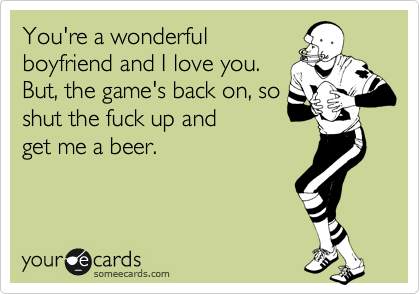 You're a wonderful boyfriend and I love you. But, the game's back on, so shut the fuck up and get me a beer.