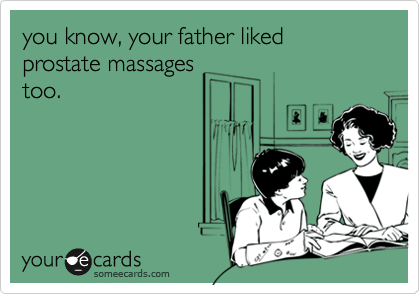 you know, your father liked prostate massages too.