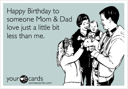 Happy Birthday to  someone Mom & Dad love just a little bit less than me.