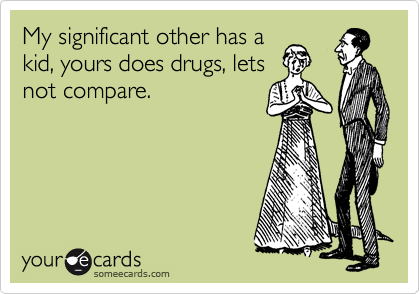 My significant other has a kid, yours does drugs, lets not compare.