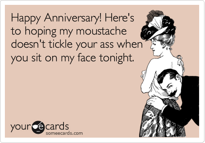 Happy Anniversary! Here's to hoping my moustache doesn't tickle your ass when you sit on my face tonight.