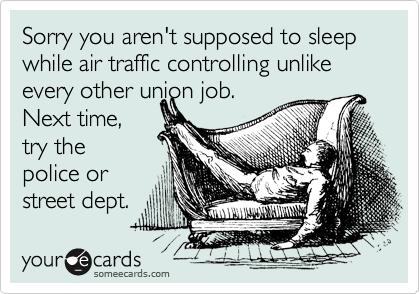 Sorry you aren't supposed to sleep while air traffic controlling unlike every other union job.   Next time, try the police or street dept.