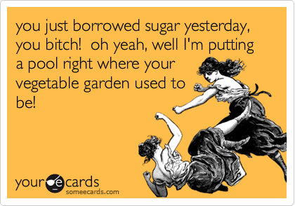 you just borrowed sugar yesterday, you bitch!  oh yeah, well I'm putting a pool right where your vegetable garden used to be!