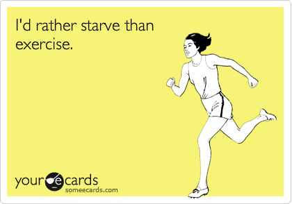 I'd rather starve than exercise.