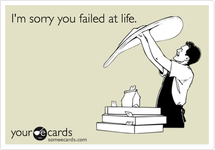 I'm sorry you failed at life.