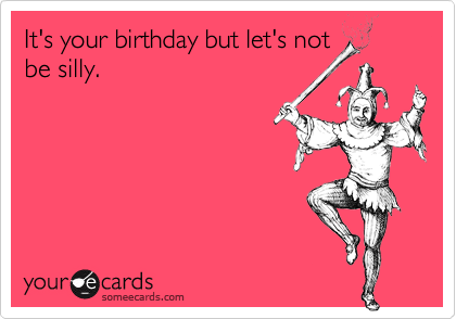 It's your birthday but let's not be silly.
