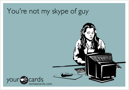 You're not my skype of guy