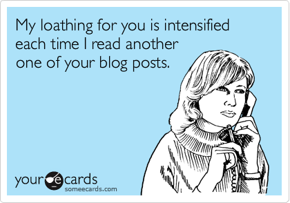 My loathing for you is intensified each time I read another one of your blog posts.