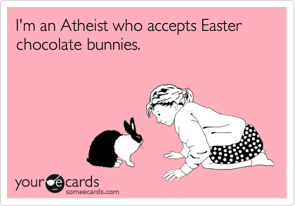I'm an Atheist who accepts Easter chocolate bunnies.