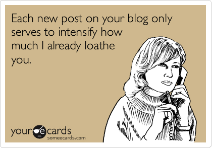 Each new post on your blog only serves to intensify how much I already loathe you.
