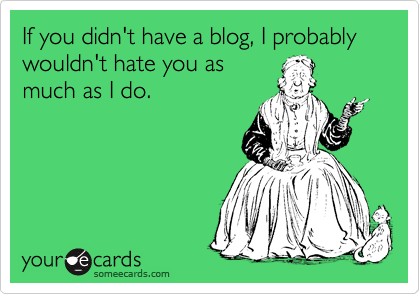 If you didn't have a blog, I probably wouldn't hate you as much as I do.