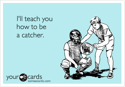I'll teach you      how to be      a catcher.