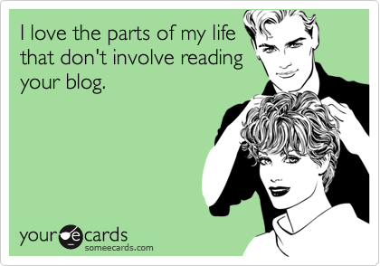 I love the parts of my life that don't involve reading your blog.