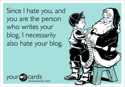 Since I hate you, and you are the person who writes your blog, I necessarily also hate your blog.